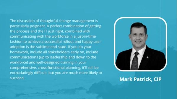 Mark Patrick, CIP: The discussion of thoughtful change management is particularly poignant. A perfect combination of getting the process and the IT just right, combined with communicating with the workforce in a just-in-time fashion to achieve a successful rollout and happy user adoption is the sublime end state. If you do your homework, include all stakeholders early on, include communications (up to leadership and down to the workforce) and well-designed training in your comprehensive, cross-functional planning, it'll still be excruciatingly difficult, but you are much more likely to succeed.