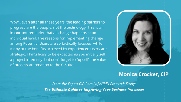 """Monica Crocker, CIP: Wow…even after all these years, the leading barriers to progress are the people, not the technology. This is an important reminder that all change happens at an individual level. The reasons for implementing change among Potential Users are so tactically focused, while many of the benefits achieved by Experienced Users are strategic. That's likely to be expected as you initially sell a project internally, but don't forget to """"upsell"""" the value of process automation to the C-Suite."""