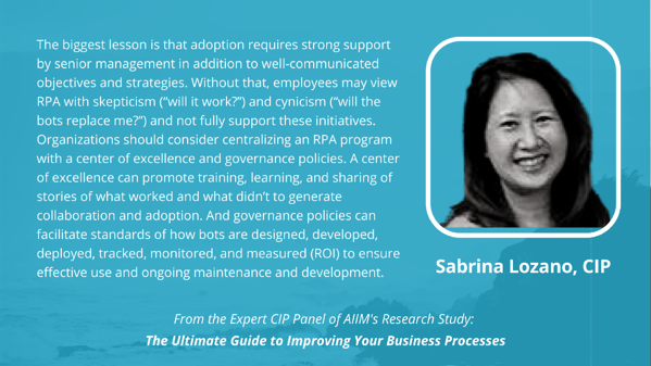 """Sabrina Lozano, CIP: The biggest lesson is that adoption requires strong support by senior management in addition to well-communicated objectives and strategies. Without that, employees may view RPA with skepticism (""""will it work?"""") and cynicism (""""will the bots replace me?"""") and not fully support these initiatives. Organizations should consider centralizing an RPA program with a center of excellence and governance policies. A center of excellence can promote training, learning, and sharing of stories of what worked and what didn't to generate collaboration and adoption. And governance policies can facilitate standards of how bots are designed, developed, deployed, tracked, monitored, and measured (ROI) to ensure effective use and ongoing maintenance and development."""