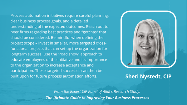"""Sheri Nystedt, CIP: Process automation initiatives require careful planning, clear business process goals, and a detailed understanding of the expected outcomes. Reach out to peer firms regarding best practices and """"gotchas"""" that should be considered. Be mindful when defining the project scope – invest in smaller, more targeted cross-functional projects that can set up the organization for long-term success. Use the """"road show"""" approach to educate employees of the initiative and its importance to the organization to increase acceptance and participation. These targeted successes can then be built upon for future process automation efforts."""