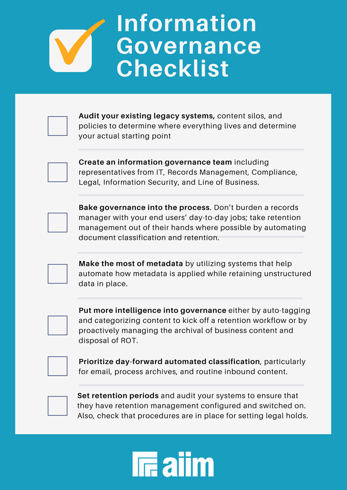 Consider this AIIM governance checklist as you map your journey.  Audit your existing legacy systems, content silos, and policies to determine where everything lives and determine your actual starting point.   Create an information governance team including representatives from IT, Records Management, Compliance, Legal, Information Security, and Line of Business.   Bake governance into the process. Don't burden a records manager with your end users' day-to-day jobs; take retention management out of their hands where possible by automating document classification and retention.   Make the most of metadata by utilizing systems that help automate how metadata is applied while retaining unstructured data in place.   Put more intelligence into governance either by auto-tagging and categorizing content to kick off a retention workflow or by proactively managing the archival of business content and disposal of ROT.   Prioritize day-forward automated classification, particularly for email, process archives, and routine inbound content.   Set retention periods and audit your systems to ensure that they have retention management configured and switched on. Also, check that procedures are in place for setting legal holds.