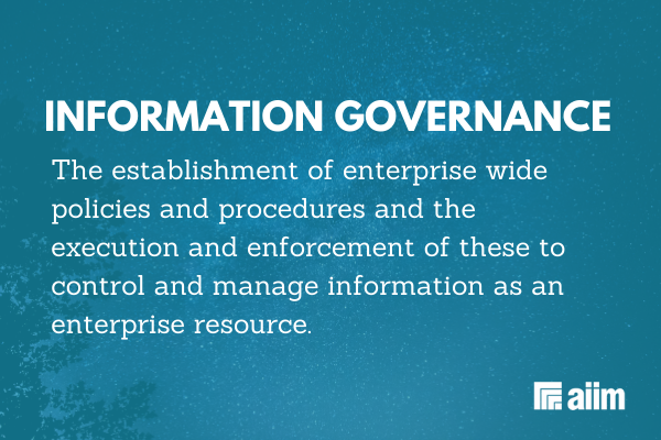 Information Governance is the establishment of enterprise wide policies and procedures and the execution and enforcement of these to control and manage information as an enterprise resource.